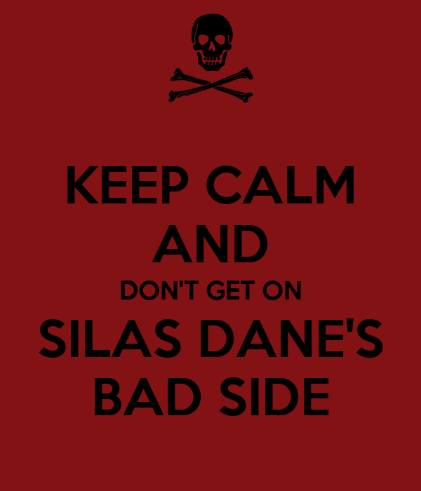 KEEP CALM AND DON'T GET ON SILAS DANE'S BAD SIDE