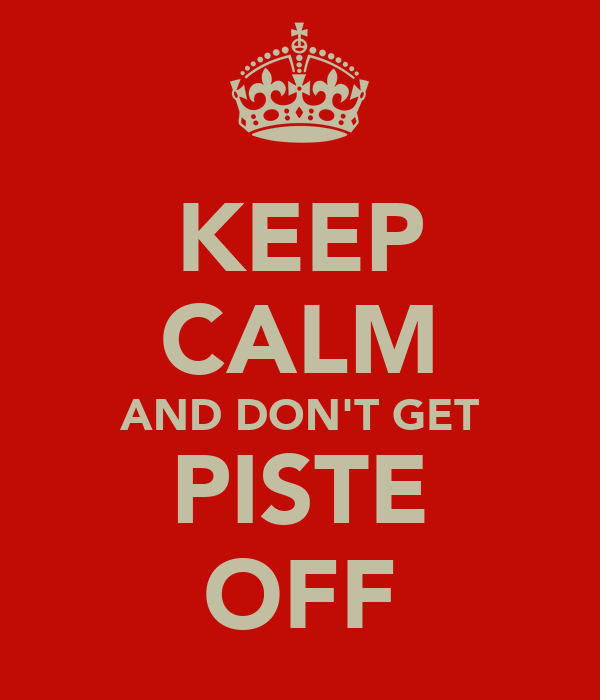 KEEP CALM AND DON'T GET PISTE OFF