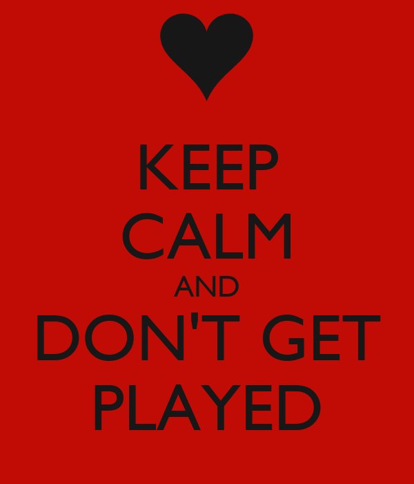 KEEP CALM AND DON'T GET PLAYED