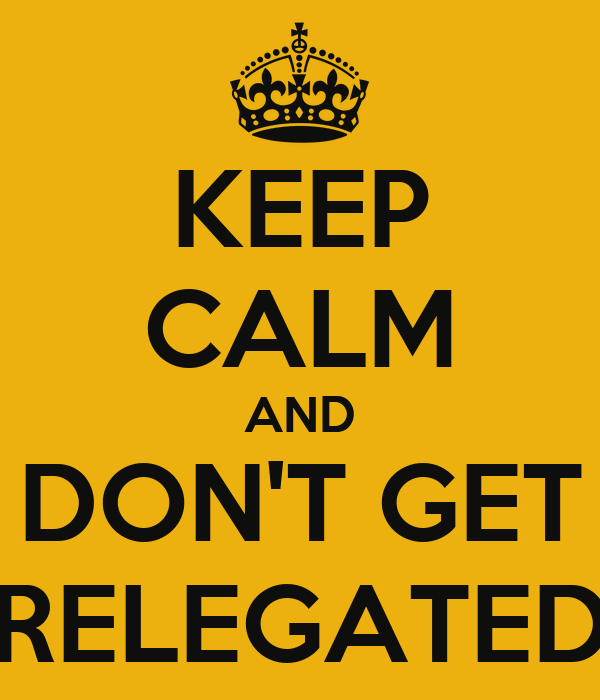 KEEP CALM AND DON'T GET RELEGATED