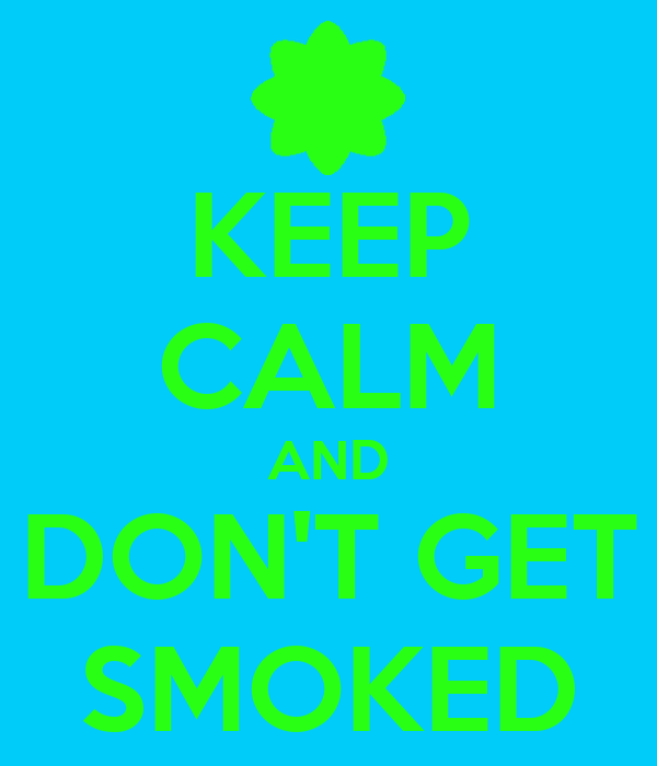 KEEP CALM AND DON'T GET SMOKED