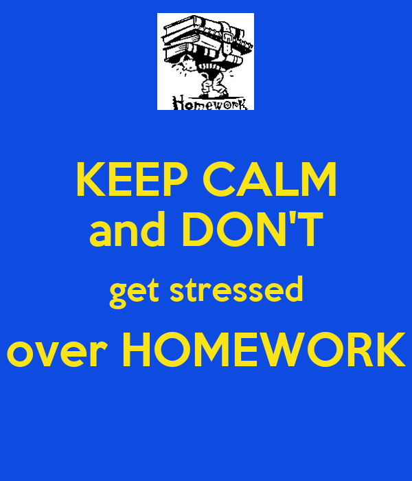 KEEP CALM and DON'T get stressed over HOMEWORK