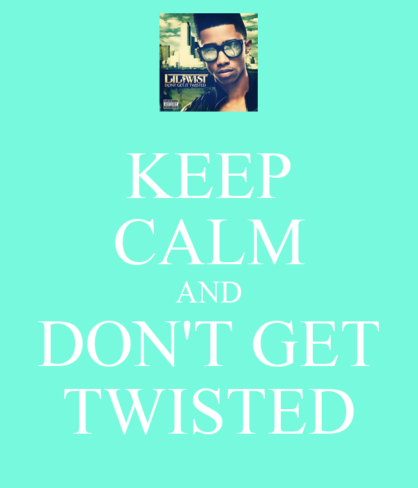 KEEP CALM AND DON'T GET TWISTED