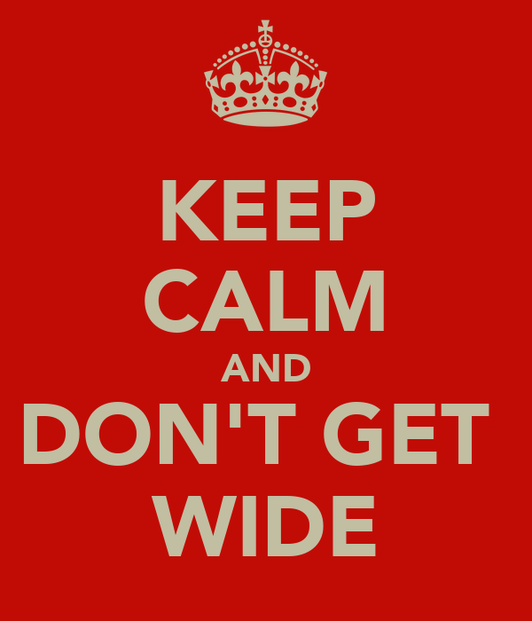 KEEP CALM AND DON'T GET  WIDE