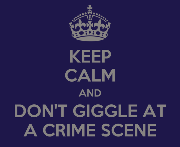 KEEP CALM AND DON'T GIGGLE AT A CRIME SCENE