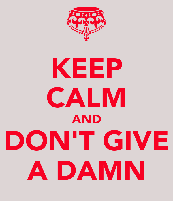 KEEP CALM AND DON'T GIVE A DAMN