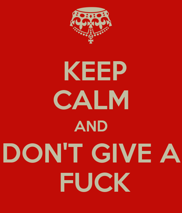 KEEP CALM AND  DON'T GIVE A   FUCK