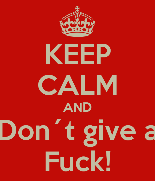 KEEP CALM AND Don´t give a Fuck!
