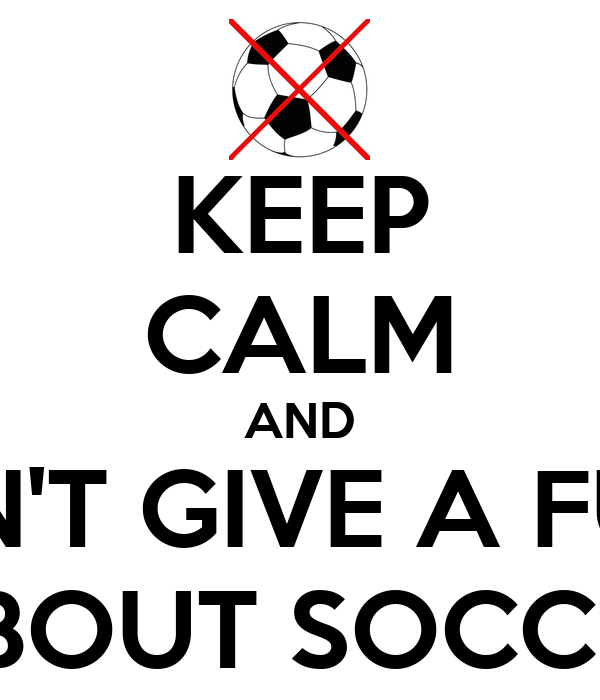 KEEP CALM AND DON'T GIVE A FUCK ABOUT SOCCER