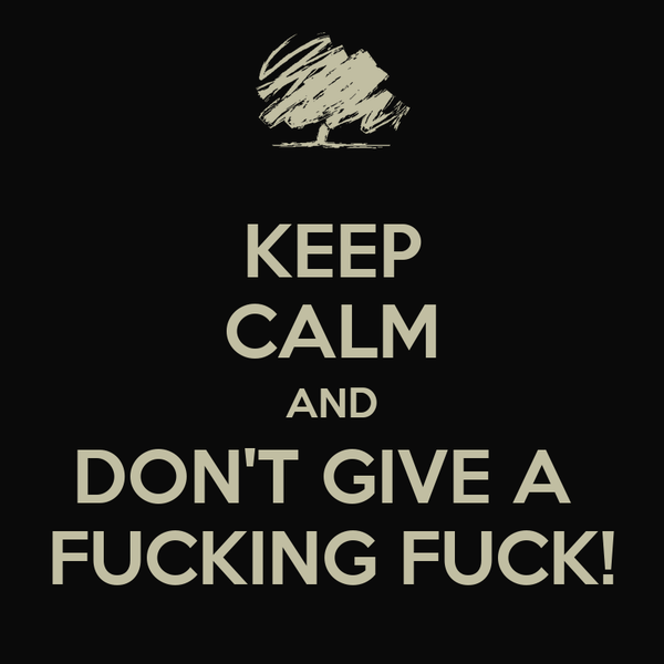 KEEP CALM AND DON'T GIVE A  FUCKING FUCK!