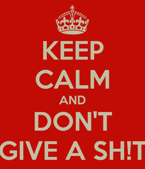 KEEP CALM AND DON'T GIVE A SH!T