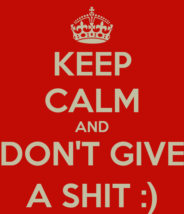 KEEP CALM AND DON'T GIVE A SHIT :)