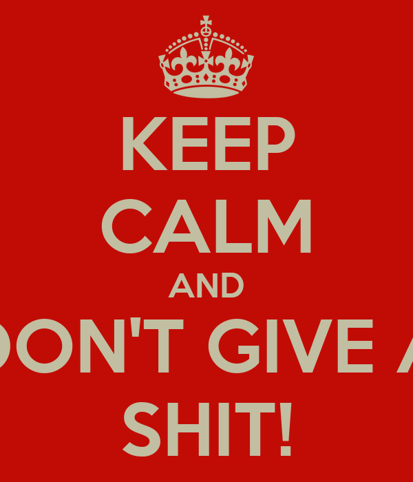KEEP CALM AND DON'T GIVE A SHIT!