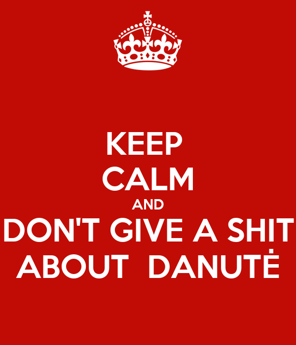 KEEP  CALM AND DON'T GIVE A SHIT ABOUT  DANUTĖ