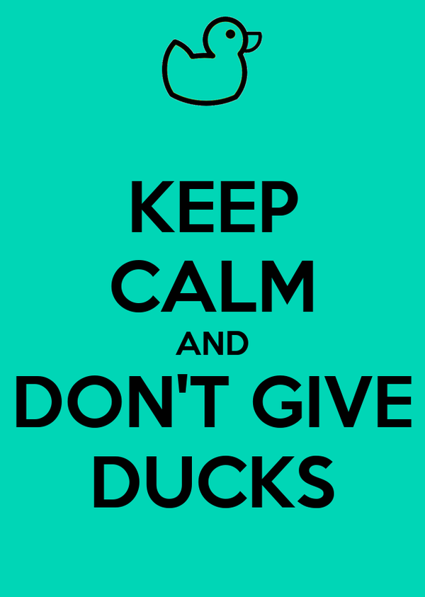 KEEP CALM AND DON'T GIVE DUCKS