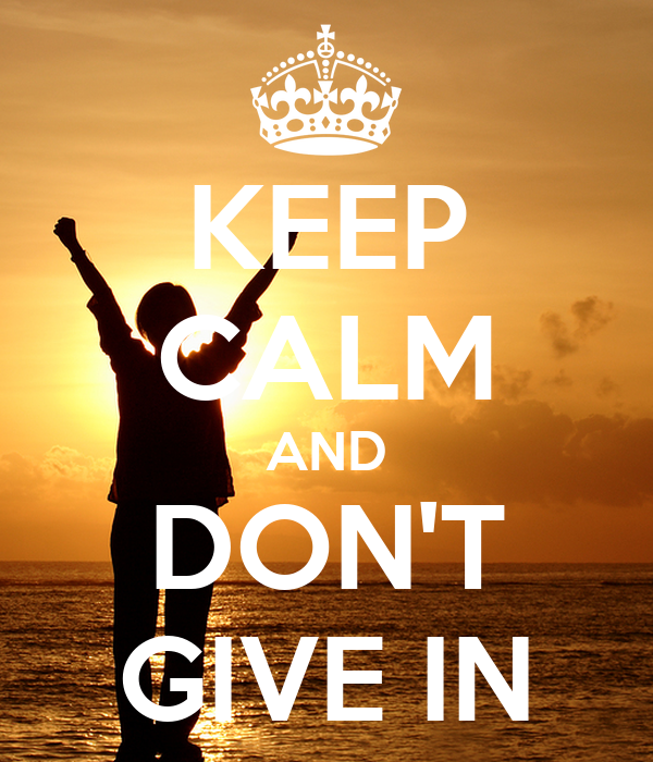 KEEP CALM AND DON'T GIVE IN