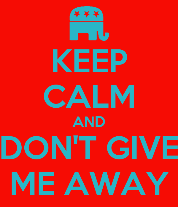 KEEP CALM AND DON'T GIVE ME AWAY
