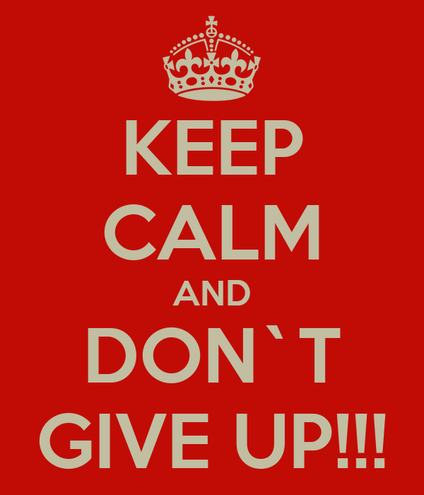 KEEP CALM AND DON`T GIVE UP!!!