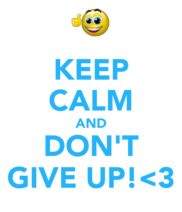 KEEP CALM AND DON'T GIVE UP!<3