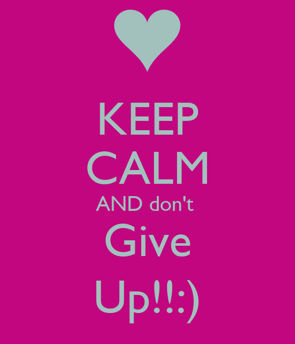 KEEP CALM AND don't  Give Up!!:)