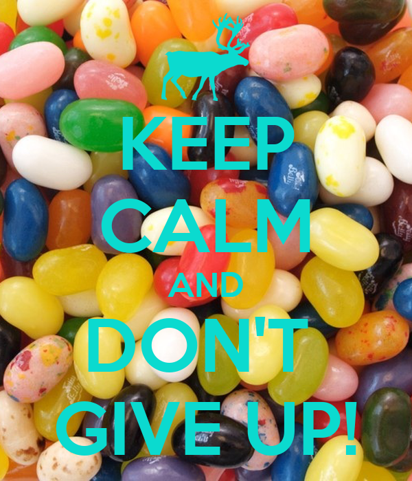 KEEP CALM AND DON'T  GIVE UP!