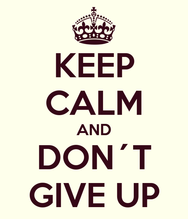 KEEP CALM AND DON´T GIVE UP
