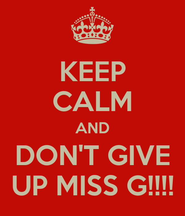 KEEP CALM AND DON'T GIVE UP MISS G!!!!