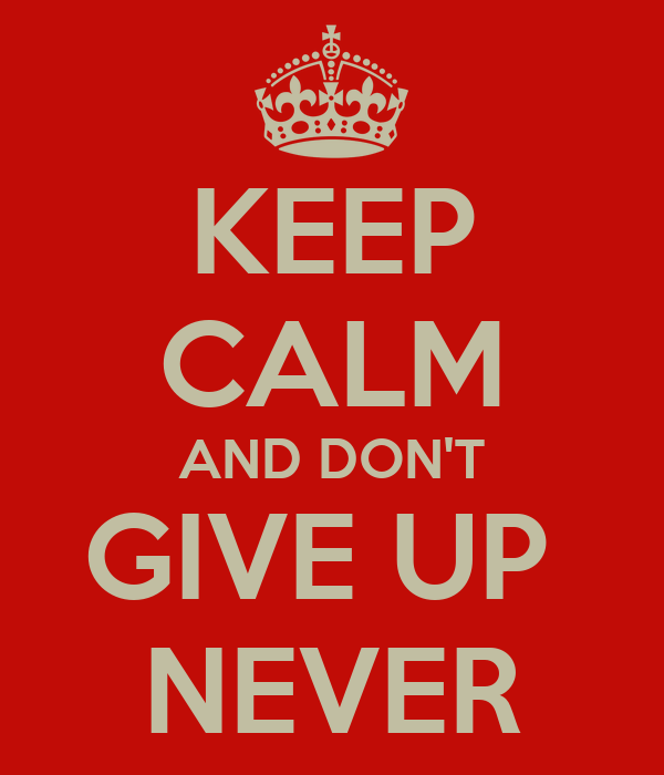 KEEP CALM AND DON'T GIVE UP  NEVER
