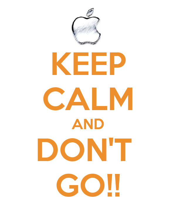 KEEP CALM AND DON'T  GO!!