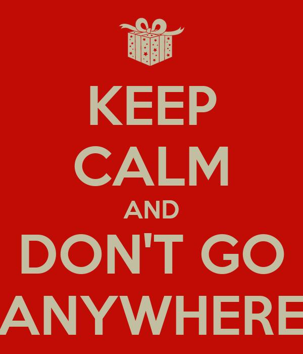 KEEP CALM AND DON'T GO ANYWHERE