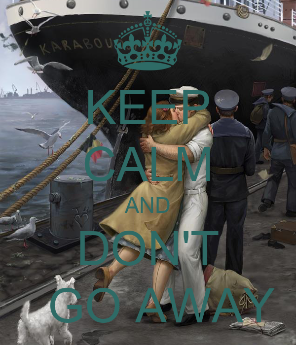 KEEP CALM AND DON'T   GO AWAY