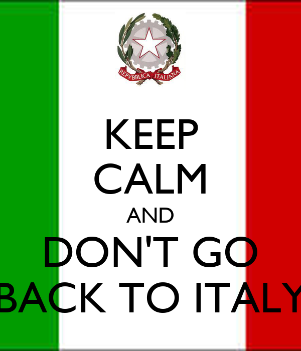 KEEP CALM AND DON'T GO BACK TO ITALY