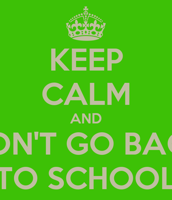 KEEP CALM AND DON'T GO BACK TO SCHOOL