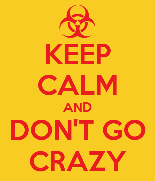 KEEP CALM AND DON'T GO CRAZY