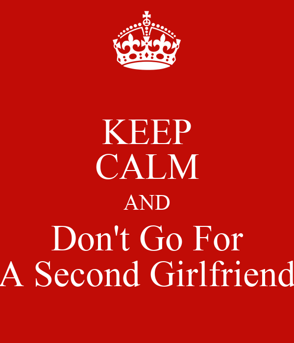KEEP CALM AND Don't Go For A Second Girlfriend