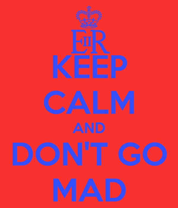 KEEP CALM AND DON'T GO MAD