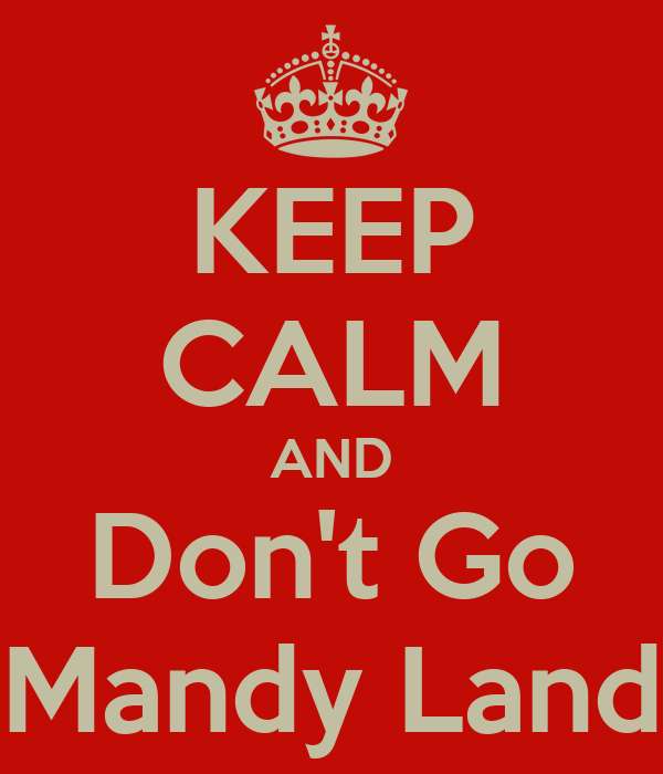 KEEP CALM AND Don't Go Mandy Land