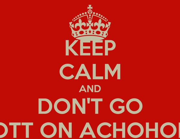 KEEP CALM AND DON'T GO OTT ON ACHOHOL