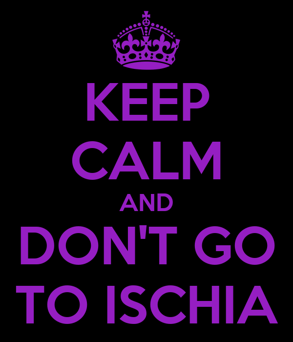 KEEP CALM AND DON'T GO TO ISCHIA