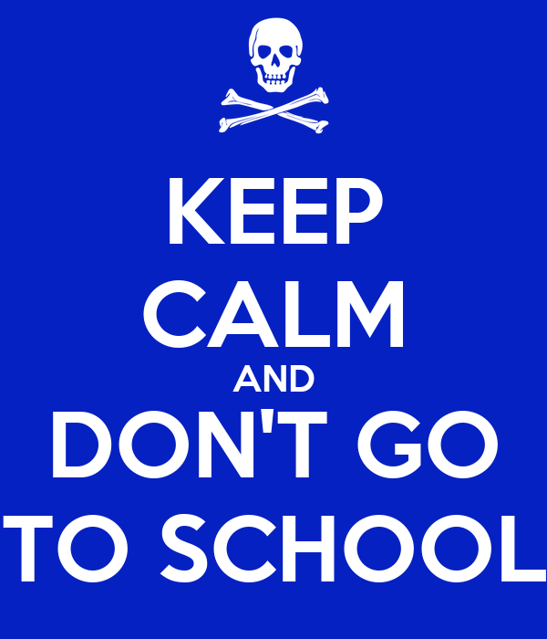 KEEP CALM AND DON'T GO TO SCHOOL