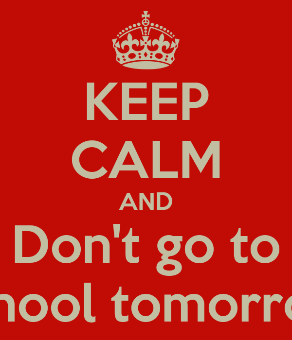KEEP CALM AND Don't go to school tomorrow