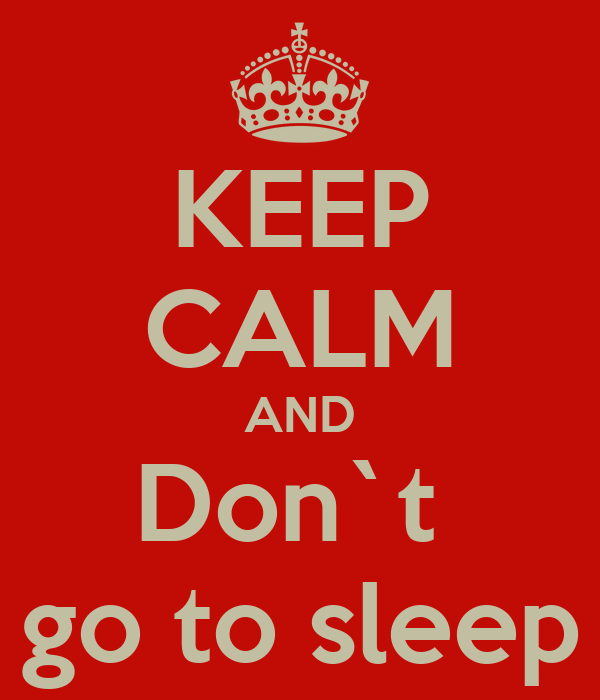 KEEP CALM AND Don`t  go to sleep