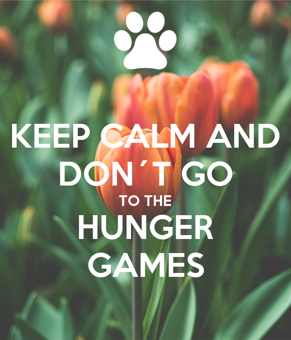 KEEP CALM AND DON´T GO TO THE HUNGER GAMES