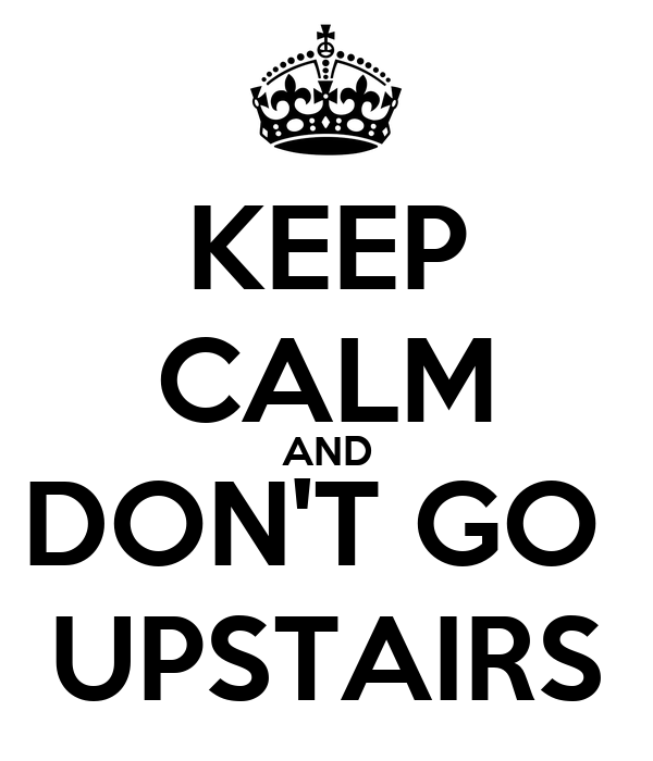 KEEP CALM AND DON'T GO  UPSTAIRS