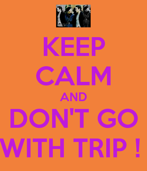 KEEP CALM AND DON'T GO WITH TRIP !