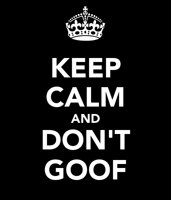 KEEP CALM AND DON'T GOOF