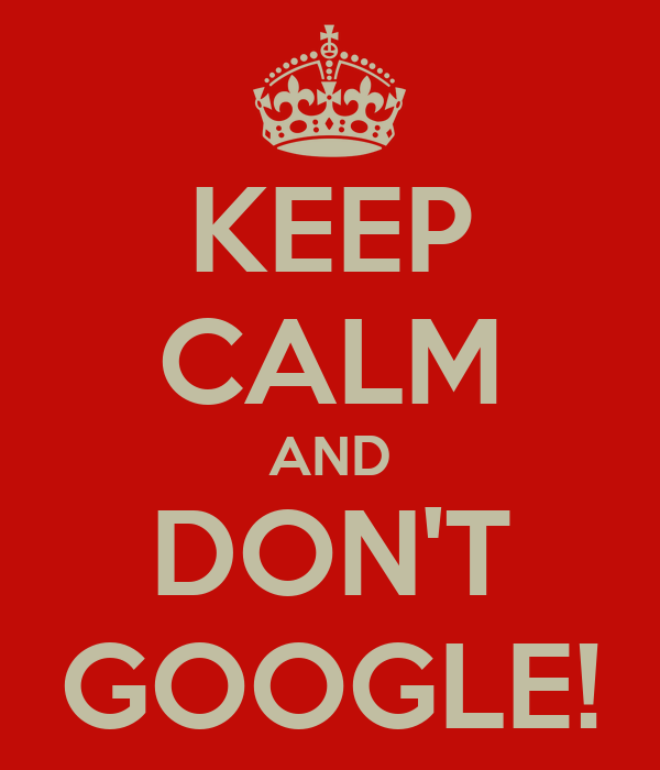 KEEP CALM AND DON'T GOOGLE!