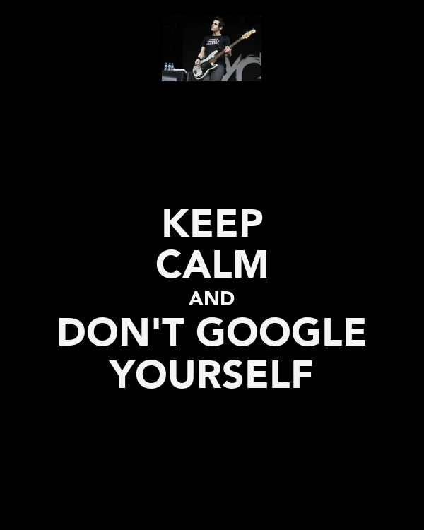 KEEP CALM AND DON'T GOOGLE YOURSELF