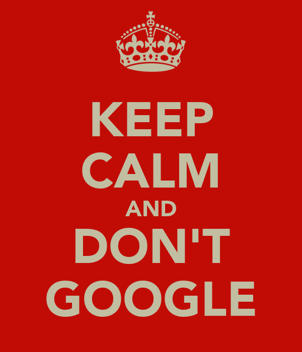 KEEP CALM AND DON'T GOOGLE