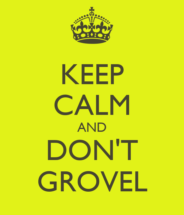 KEEP CALM AND DON'T GROVEL